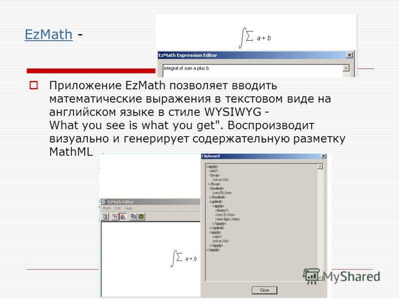 EzMathEzMath - Приложение EzMath позволяет вводить математические выражения в текстовом виде на английском языке в стиле WYSIWYG - What you see is what you get. Воспроизводит визуально и генерирует содержательную разметку MathML