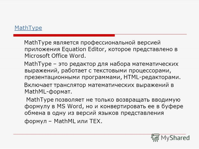 MathType MathType является профессиональной версией приложения Equation Editor, которое представлено в Microsoft Office Word. MathType – это редактор для набора математических выражений, работает с текстовыми процессорами, презентационными программам