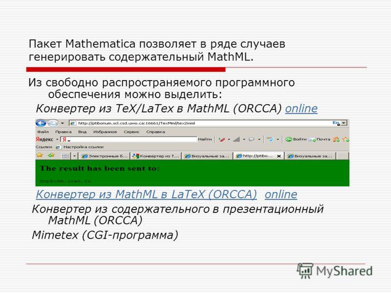 Пакет Mathematica позволяет в ряде случаев генерировать содержательный MathML. Из свободно распространяемого программного обеспечения можно выделить: Конвертер из TeX/LaTex в MathML (ORCCA) onlineonline Конвертер из MathML в LaTeX (ORCCA) onlineКонве