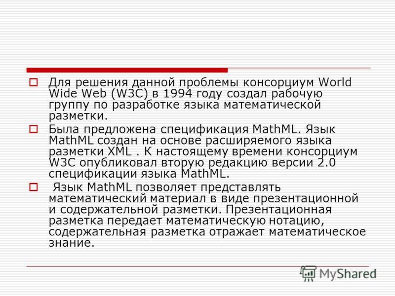 Для решения данной проблемы консорциум World Wide Web (W3C) в 1994 году создал рабочую группу по разработке языка математической разметки. Была предложена спецификация MathML. Язык MathML создан на основе расширяемого языка разметки XML. К настоящему