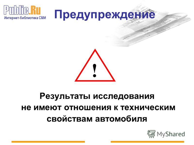 Интернет-библиотека СМИ Предупреждение Результаты исследования не имеют отношения к техническим свойствам автомобиля !