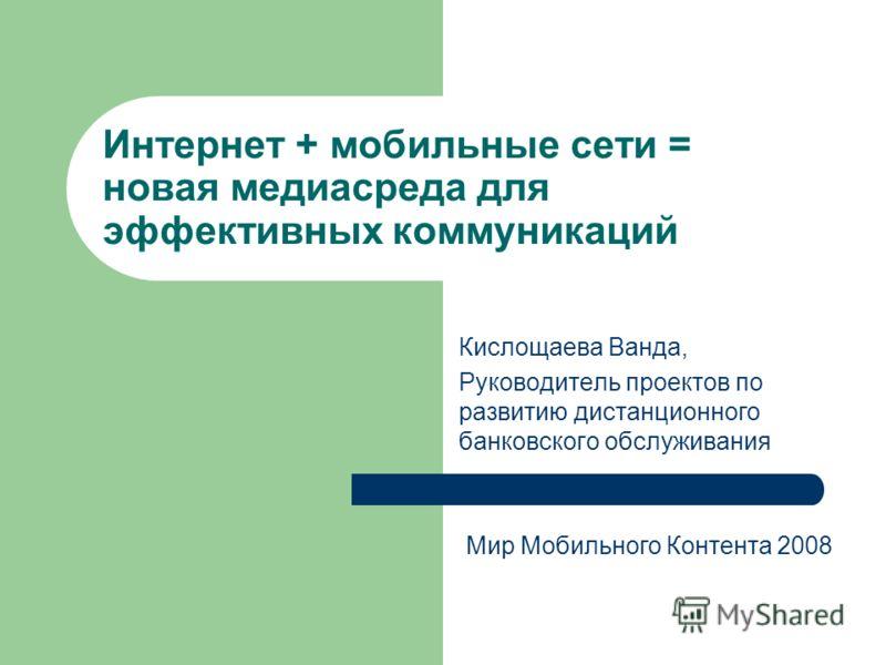 Интернет + мобильные сети = новая медиасреда для эффективных коммуникаций Кислощаева Ванда, Руководитель проектов по развитию дистанционного банковского обслуживания Мир Мобильного Контента 2008