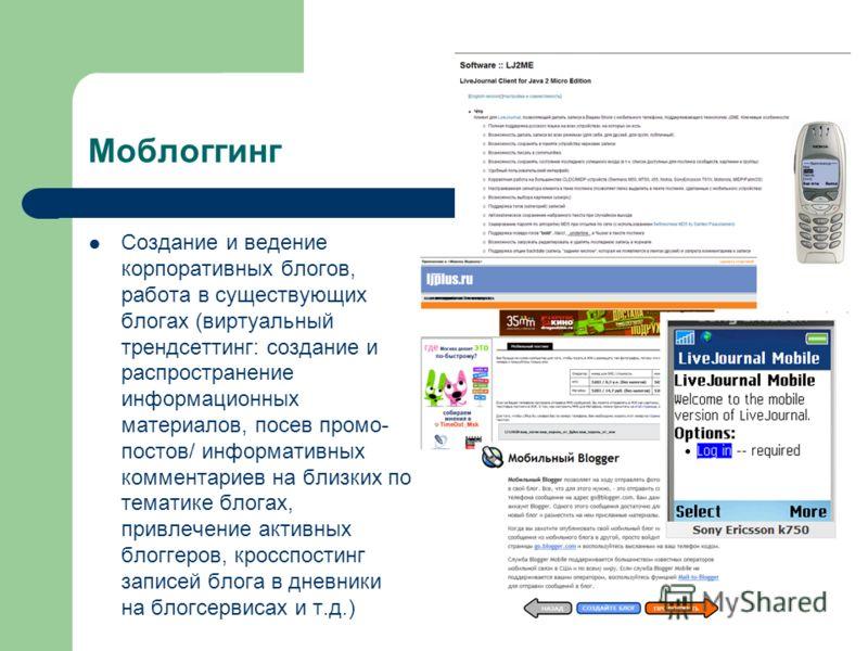 Моблоггинг Создание и ведение корпоративных блогов, работа в существующих блогах (виртуальный трендсеттинг: создание и распространение информационных материалов, посев промо- постов/ информативных комментариев на близких по тематике блогах, привлечен