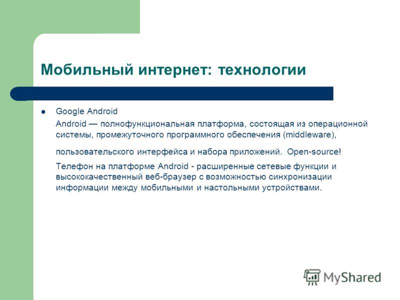 Мобильный интернет: технологии Google Android Android полнофункциональная платформа, состоящая из операционной системы, промежуточного программного обеспечения (middleware), пользовательского интерфейса и набора приложений. Open-source! Телефон на пл