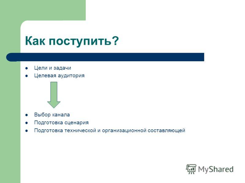 Как поступить? Цели и задачи Целевая аудитория Выбор канала Подготовка сценария Подготовка технической и организационной составляющей