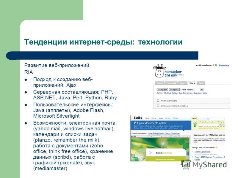 Тенденции интернет-среды: технологии Развитие веб-приложений RIA Подход к созданию веб- приложений: Ajax Серверная составляющая: PHP, ASP.NET, Java, Perl, Python, Ruby Пользовательские интерфейсы: Java (апплеты), Adobe Flash, Microsoft Silverlight Во