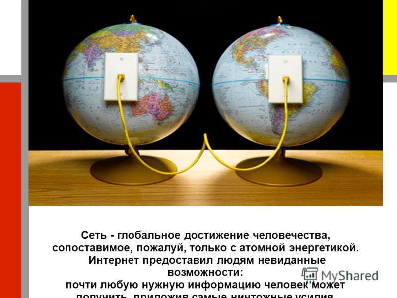 Сеть - глобальное достижение человечества, сопоставимое, пожалуй, только с атомной энергетикой. Интернет предоставил людям невиданные возможности: почти любую нужную информацию человек может получить, приложив самые ничтожные усилия.