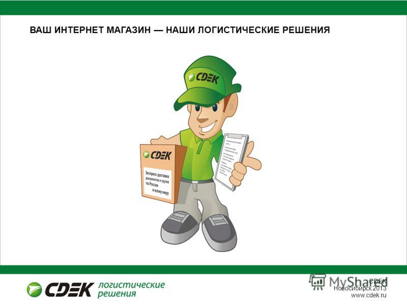 СDEK Новосибирск 2013 www.cdek.ru ВАШ ИНТЕРНЕТ МАГАЗИН НАШИ ЛОГИСТИЧЕСКИЕ РЕШЕНИЯ
