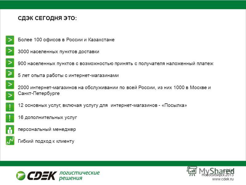 СDEK Новосибирск 2013 www.cdek.ru Более 100 офисов в России и Казахстане 3000 населенных пунктов доставки 900 населенных пунктов с возможностью принять с получателя наложенный платеж 5 лет опыта работы с интернет-магазинами 2000 интернет-магазинов на