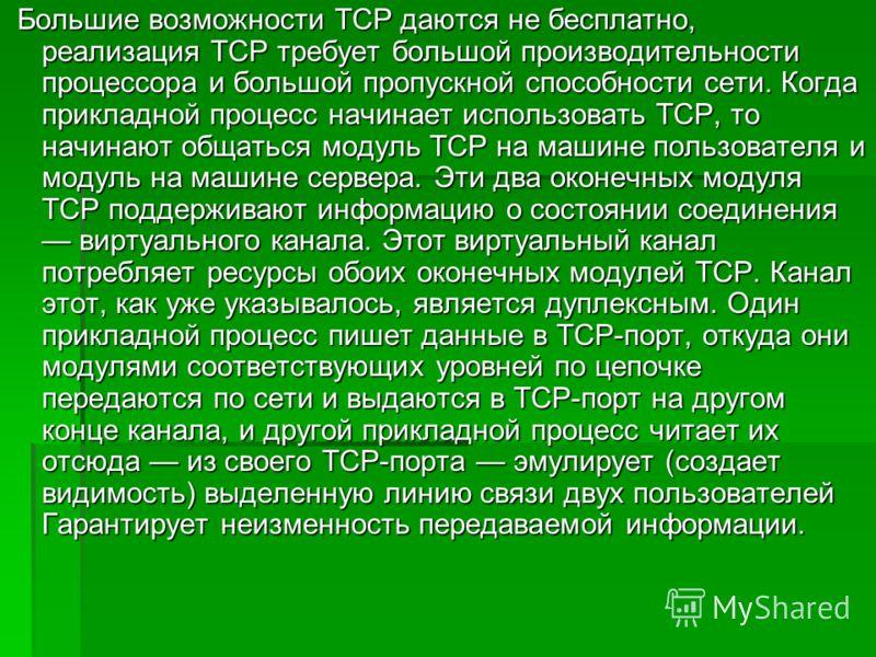 Большие возможности TCP даются не бесплатно, реализация TCP требует большой производительности процессора и большой пропускной способности сети. Когда прикладной процесс начинает использовать TCP, то начинают общаться модуль TCP на машине пользовател