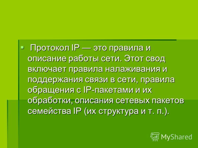 Протокол IP это правила и описание работы сети. Этот свод включает правила налаживания и поддержания связи в сети, правила обращения с IP-пакетами и их обработки, описания сетевых пакетов семейства IP (их структура и т. п.). Протокол IP это правила и
