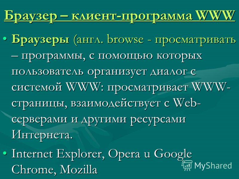 Браузер – клиент-программа WWW Браузеры (англ. browse - просматривать – программы, с помощью которых пользователь организует диалог с системой WWW: просматривает WWW- страницы, взаимодействует с Web- серверами и другими ресурсами Интернета.Браузеры (