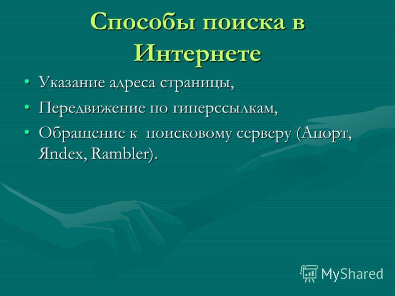 Способы поиска в Интернете Указание адреса страницы,Указание адреса страницы, Передвижение по гиперссылкам,Передвижение по гиперссылкам, Обращение к поисковому серверу (Апорт, Яndex, Rambler).Обращение к поисковому серверу (Апорт, Яndex, Rambler).
