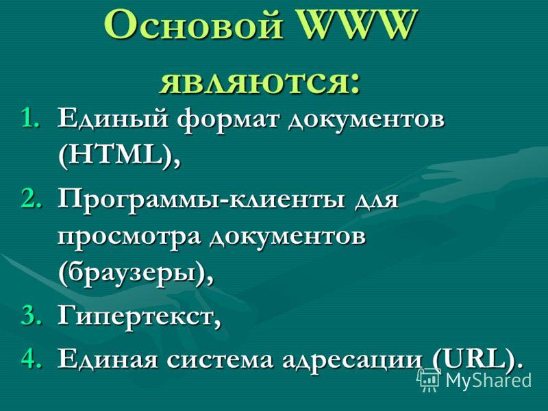 Основой WWW являются: 1.Единый формат документов (HTML), 2.Программы-клиенты для просмотра документов (браузеры), 3.Гипертекст, 4.Единая система адресации (URL).