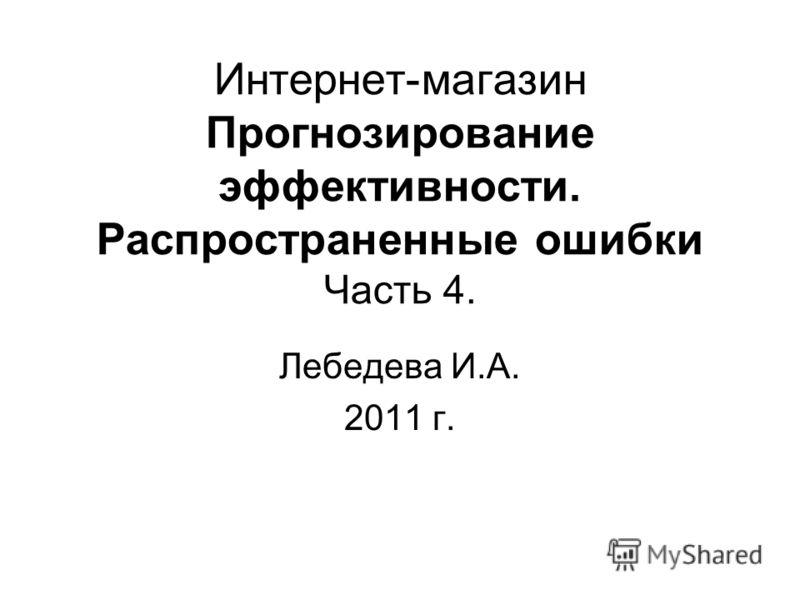 Интернет-магазин Прогнозирование эффективности. Распространенные ошибки Часть 4. Лебедева И.А. 2011 г.