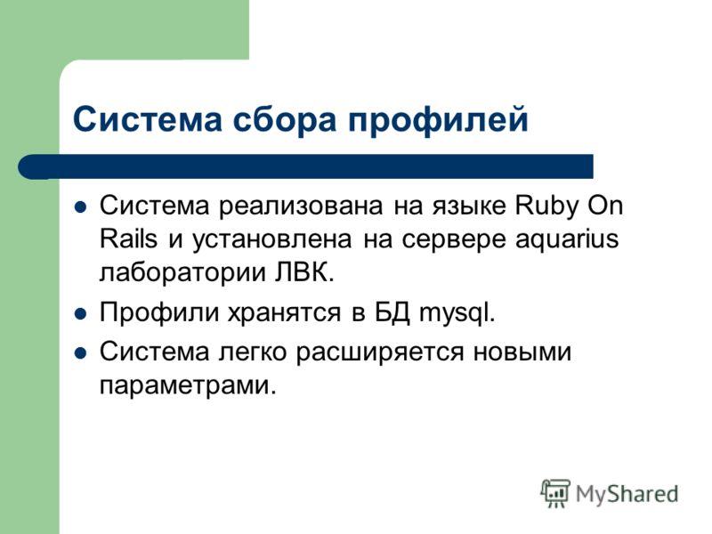 Система сбора профилей Система реализована на языке Ruby On Rails и установлена на сервере aquarius лаборатории ЛВК. Профили хранятся в БД mysql. Система легко расширяется новыми параметрами.