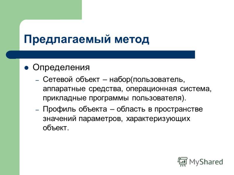 Предлагаемый метод Определения – Сетевой объект – набор(пользователь, аппаратные средства, операционная система, прикладные программы пользователя). – Профиль объекта – область в пространстве значений параметров, характеризующих объект.