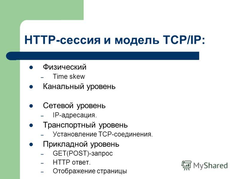 HTTP-сессия и модель TCP/IP: Физический – Time skew Канальный уровень Сетевой уровень – IP-адресация. Транспортный уровень – Установление TCP-соединения. Прикладной уровень – GET(POST)-запрос – HTTP ответ. – Отображение страницы