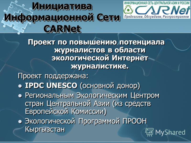 Инициатива Информационной Сети CARNet Проект по повышению потенциала журналистов в области экологической Интернет журналистике. Проект поддержана: IPDC UNESCO (основной донор) Региональным Экологическим Центром стран Центральной Азии (из средств Евро