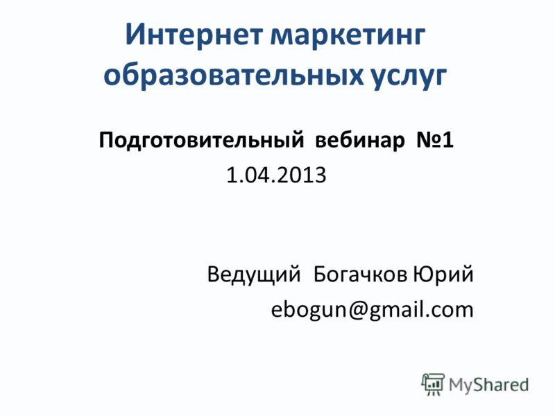 Интернет маркетинг образовательных услуг Подготовительный вебинар 1 1.04.2013 Ведущий Богачков Юрий ebogun@gmail.com