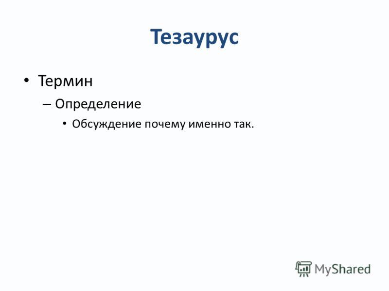 Тезаурус Термин – Определение Обсуждение почему именно так.
