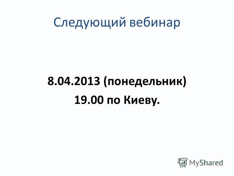 Следующий вебинар 8.04.2013 (понедельник) 19.00 по Киеву.
