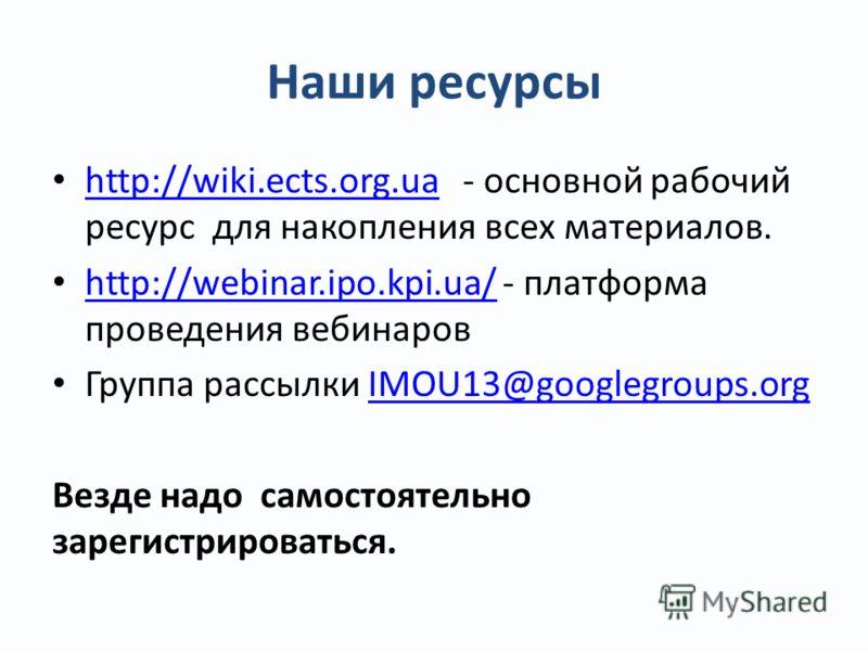 Наши ресурсы http://wiki.ects.org.ua - основной рабочий ресурс для накопления всех материалов. http://wiki.ects.org.ua http://webinar.ipo.kpi.ua/ - платформа проведения вебинаров http://webinar.ipo.kpi.ua/ Группа рассылки IMOU13@googlegroups.orgIMOU1
