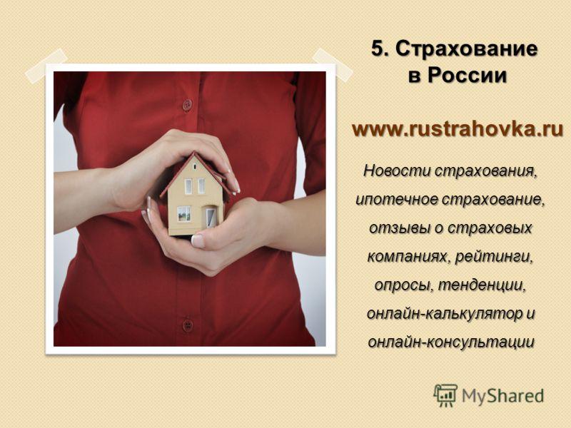 5. Страхование в России www.rustrahovka.ru Новости страхования, ипотечное страхование, отзывы о страховых компаниях, рейтинги, опросы, тенденции, онлайн-калькулятор и онлайн-консультации