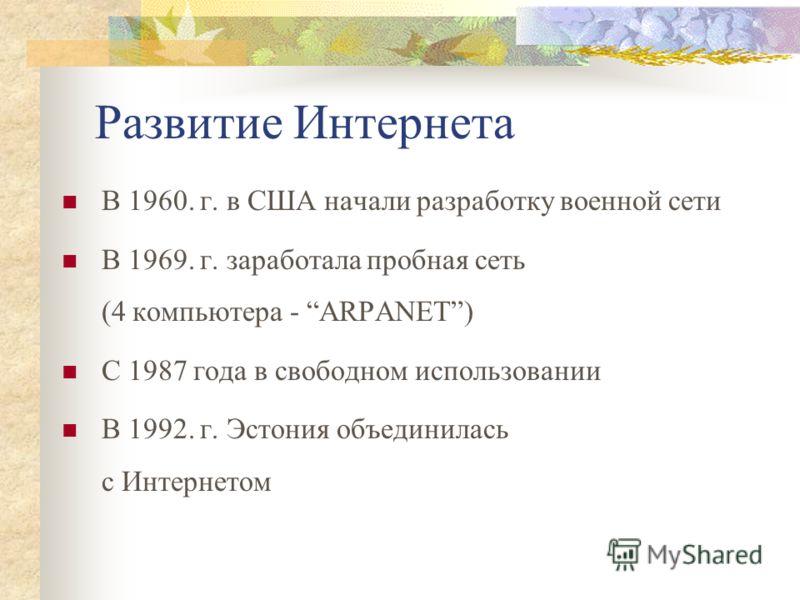 Развитие Интернета В 1960. г. в США начали разработку военной сети В 1969. г. заработала пробная сеть (4 компьютера - ARPANET) С 1987 года в свободном использовании В 1992. г. Эстония объединилась с Интернетом