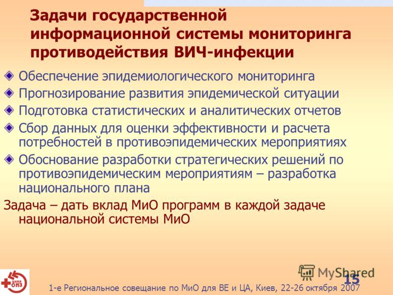 1-е Региональное совещание по МиО для ВЕ и ЦА, Киев, 22-26 октября 2007 15 Задачи государственной информационной системы мониторинга противодействия ВИЧ-инфекции Обеспечение эпидемиологического мониторинга Прогнозирование развития эпидемической ситуа