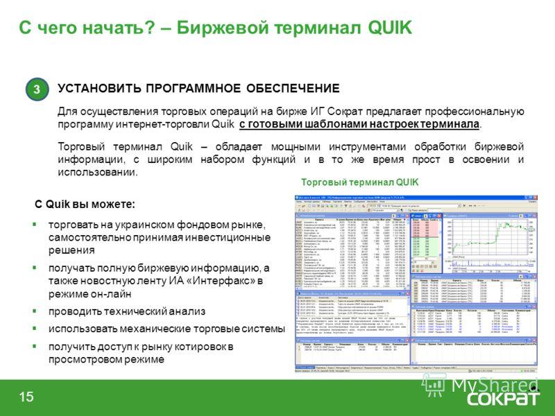 С чего начать? – Биржевой терминал QUIK 15 С Quik вы можете: торговать на украинском фондовом рынке, самостоятельно принимая инвестиционные решения получать полную биржевую информацию, а также новостную ленту ИА «Интерфакс» в режиме он-лайн проводить