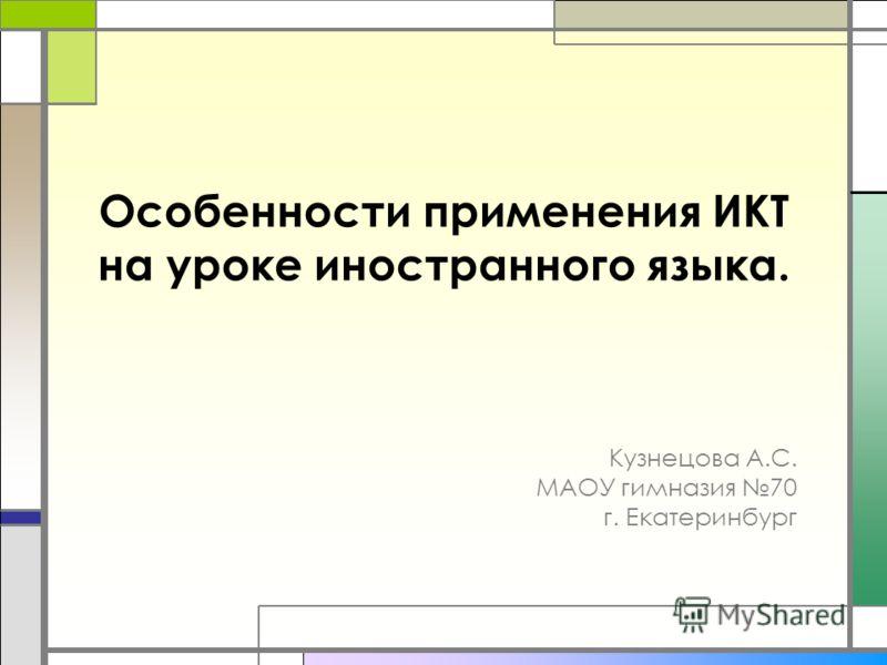 Особенности применения ИКТ на уроке иностранного языка. Кузнецова А.С. МАОУ гимназия 70 г. Екатеринбург