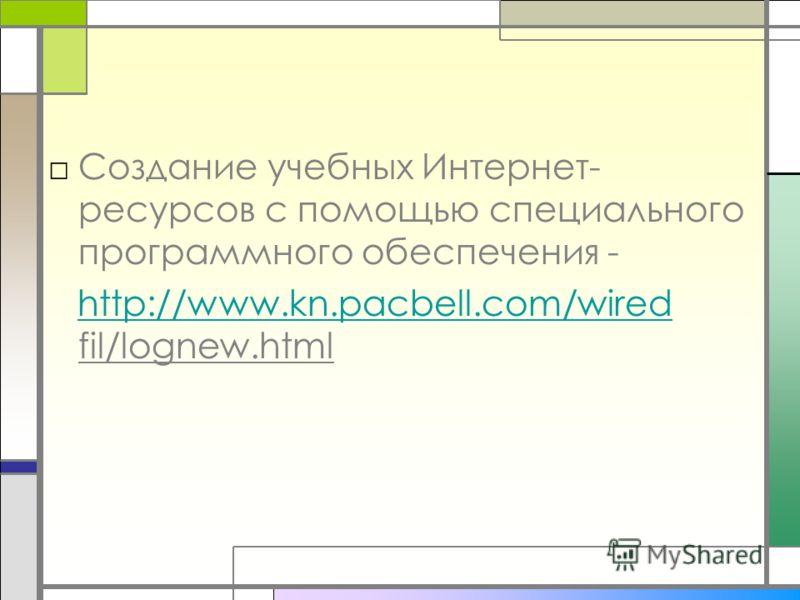 Создание учебных Интернет- ресурсов с помощью специального программного обеспечения - http://www.kn.pacbell.com/wired fil/lognew.htmlhttp://www.kn.pacbell.com/wired