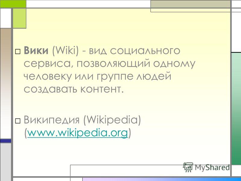 Вики (Wiki) - вид социального сервиса, позволяющий одному человеку или группе людей создавать контент. Википедия (Wikipedia) (www.wikipedia.org)www.wikipedia.org