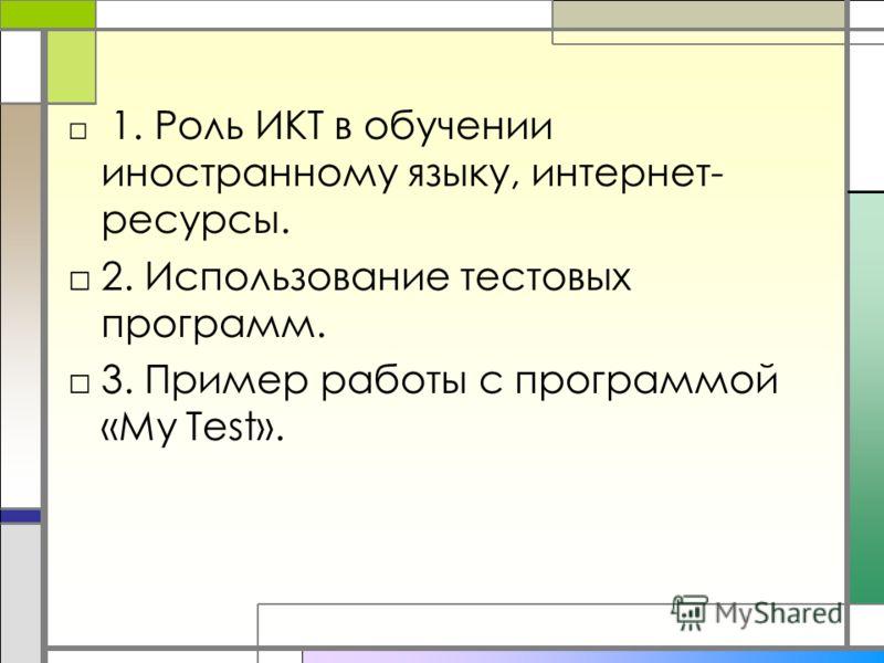 1. Роль ИКТ в обучении иностранному языку, интернет- ресурсы. 2. Использование тестовых программ. 3. Пример работы с программой «My Test».