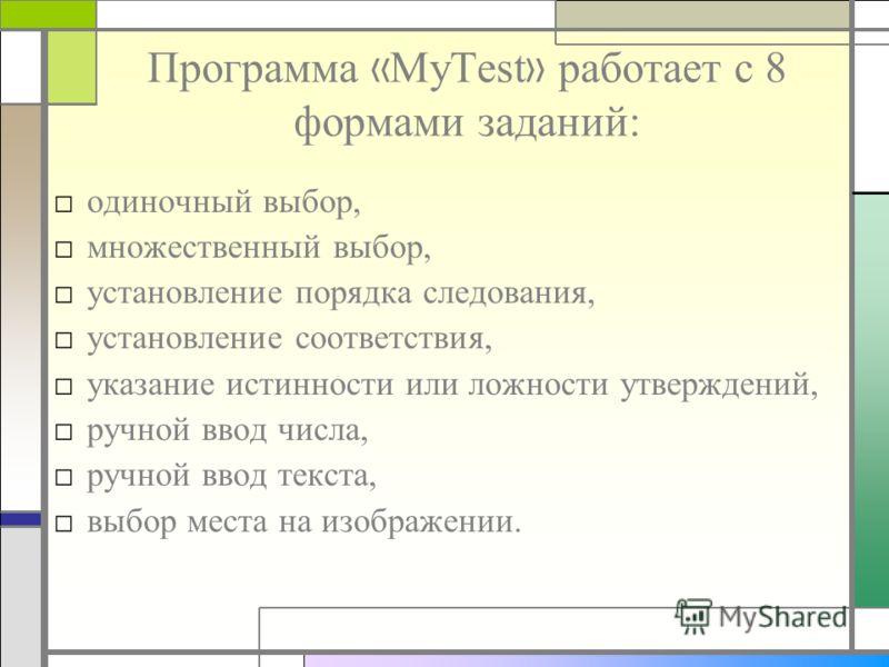 Программа « MyTest » работает с 8 формами заданий: одиночный выбор, множественный выбор, установление порядка следования, установление соответствия, указание истинности или ложности утверждений, ручной ввод числа, ручной ввод текста, выбор места на и
