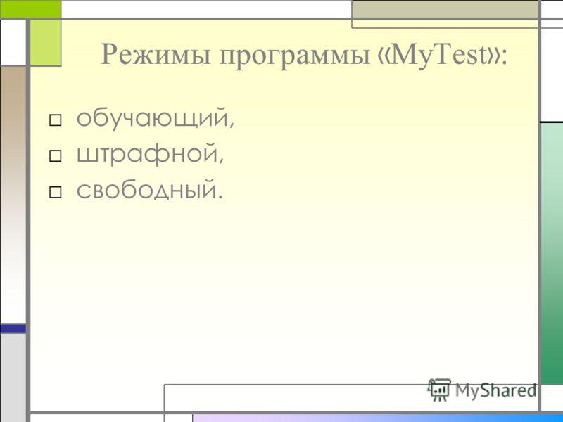 Режимы программы « MyTest » : обучающий, штрафной, свободный.