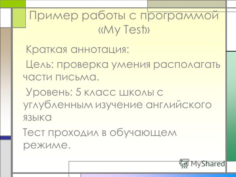 Пример работы с программой «My Test» Краткая аннотация: Цель: проверка умения располагать части письма. Уровень: 5 класс школы с углубленным изучение английского языка Тест проходил в обучающем режиме.