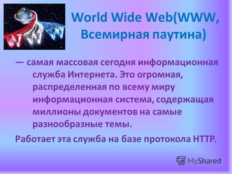 World Wide Web(WWW, Всемирная паутина) самая массовая сегодня информационная служба Интернета. Это огромная, распределенная по всему миру информационная система, содержащая миллионы документов на самые разнообразные темы. Работает эта служба на базе