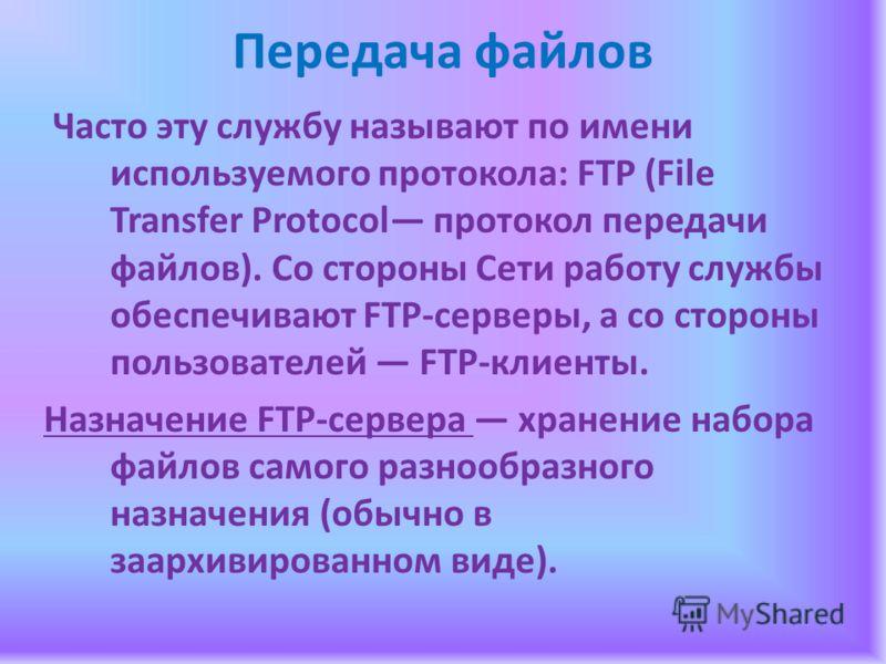Передача файлов Часто эту службу называют по имени используемого протокола: FТР (File Transfer Protocol протокол передачи файлов). Со стороны Сети работу службы обеспечивают FТР-серверы, а со стороны пользователей FТР-клиенты. Назначение FТР-сервера
