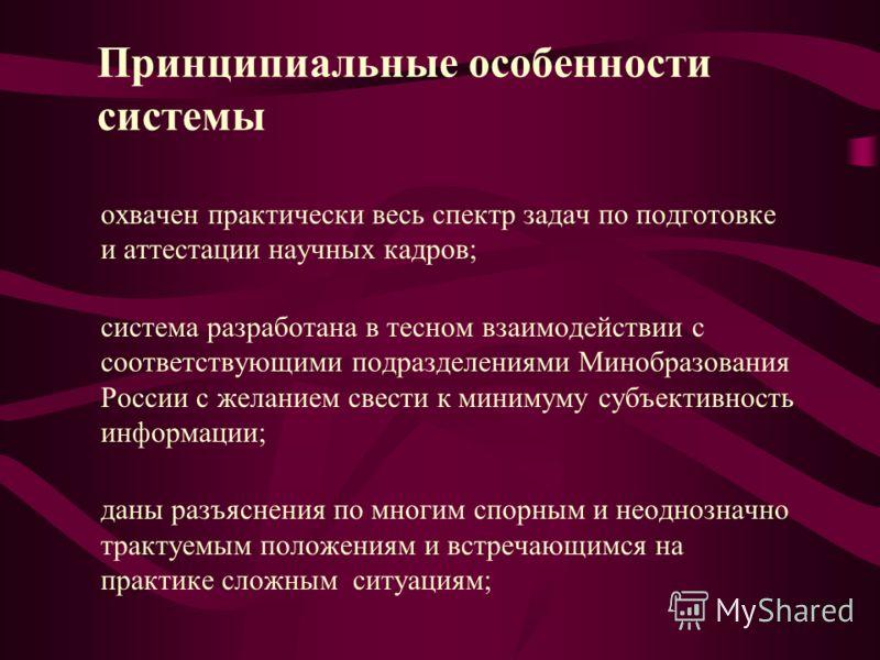 Принципиальные особенности системы охвачен практически весь спектр задач по подготовке и аттестации научных кадров; система разработана в тесном взаимодействии с соответствующими подразделениями Минобразования России с желанием свести к минимуму субъ
