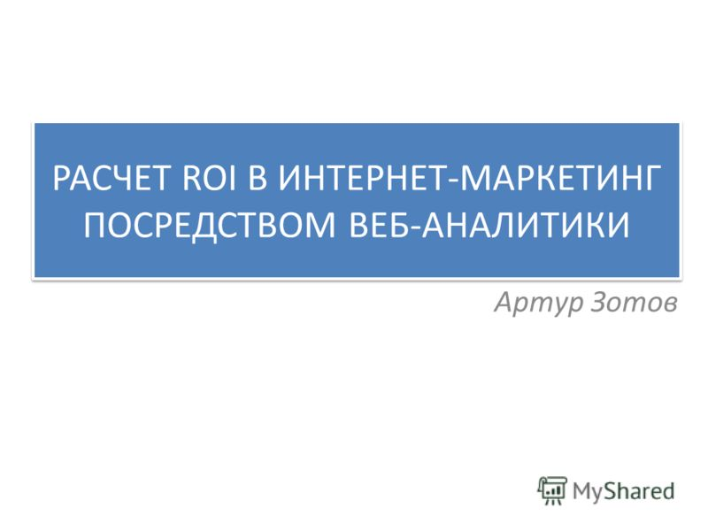 РАСЧЕТ ROI В ИНТЕРНЕТ-МАРКЕТИНГ ПОСРЕДСТВОМ ВЕБ-АНАЛИТИКИ Артур Зотов