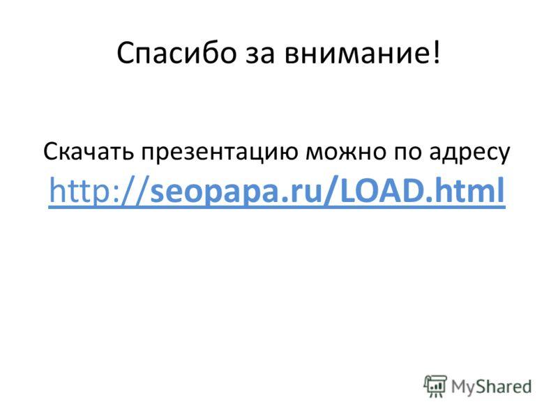 Спасибо за внимание! Скачать презентацию можно по адресу http://seopapa.ru/LOAD.html