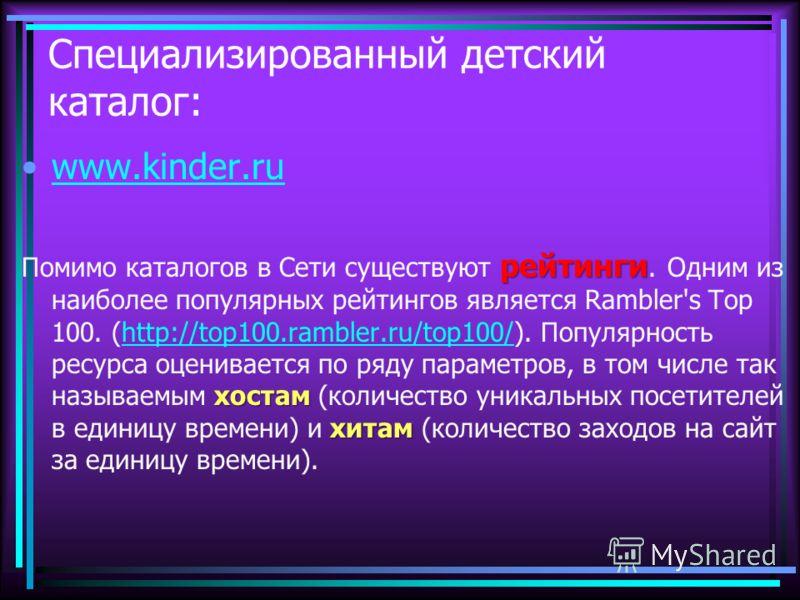 Специализированный детский каталог: www.kinder.ru рейтинги хостам хитам Помимо каталогов в Сети существуют рейтинги. Одним из наиболее популярных рейтингов является Rambler's Top 100. (http://top100.rambler.ru/top100/). Популярность ресурса оценивает