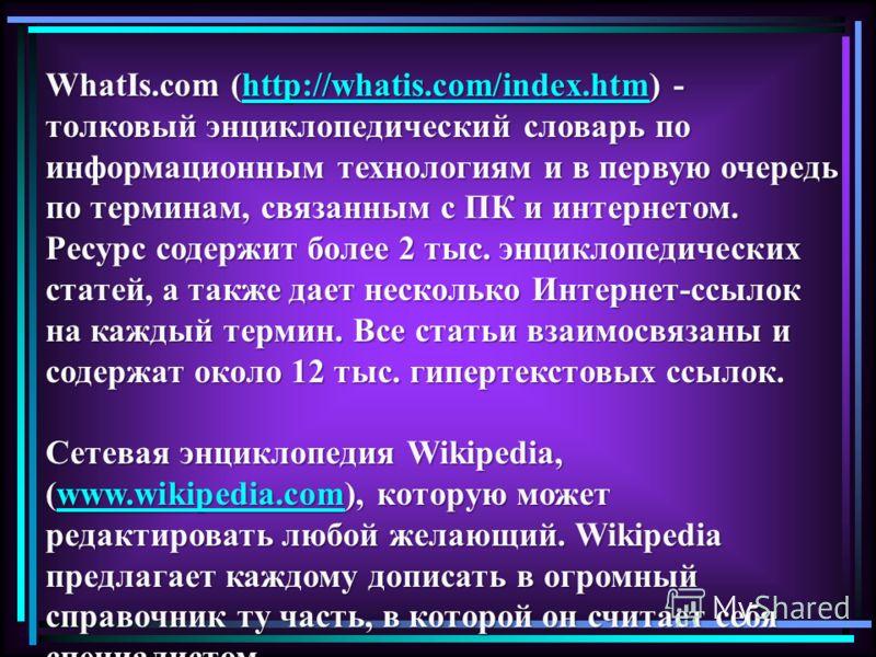 WhatIs.com (http://whatis.com/index.htm) - толковый энциклопедический словарь по информационным технологиям и в первую очередь по терминам, связанным с ПК и интернетом. Ресурс содержит более 2 тыс. энциклопедических статей, а также дает несколько Инт
