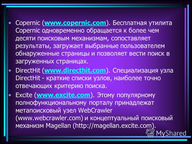 Copernic (www.copernic.com). Бесплатная утилита Copernic одновременно обращается к более чем десяти поисковым механизмам, сопоставляет результаты, загружает выбранные пользователем обнаруженные страницы и позволяет вести поиск в загруженных страницах