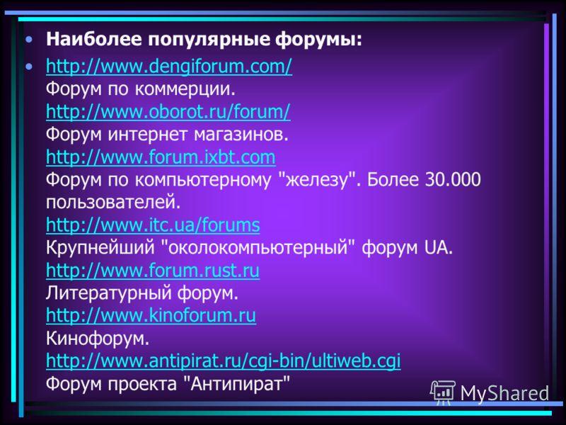 Наиболее популярные форумы: http://www.dengiforum.com/ Форум по коммерции. http://www.oborot.ru/forum/ Форум интернет магазинов. http://www.forum.ixbt.com Форум по компьютерному