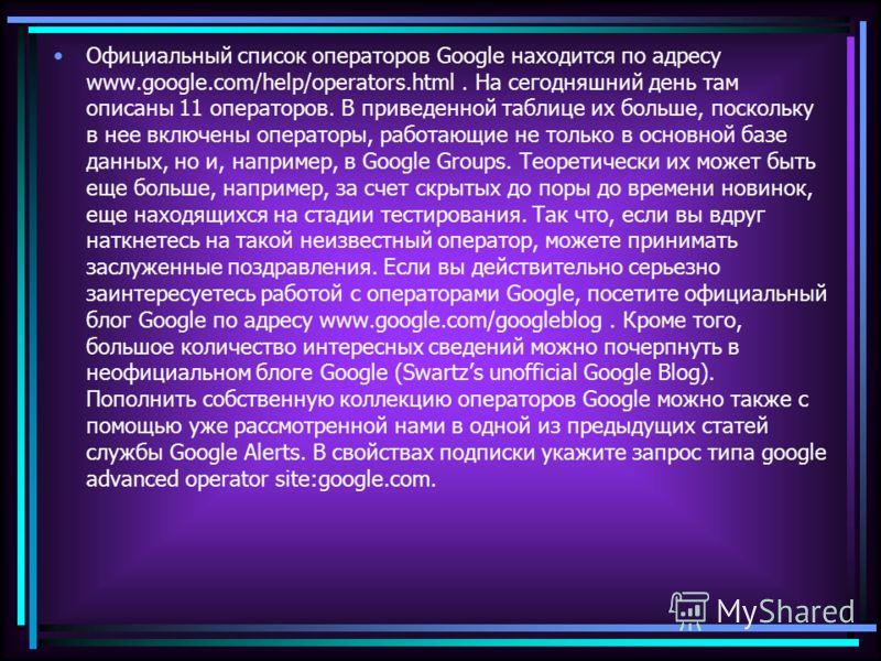Официальный список операторов Google находится по адресу www.google.com/help/operators.html. На сегодняшний день там описаны 11 операторов. В приведенной таблице их больше, поскольку в нее включены операторы, работающие не только в основной базе данн