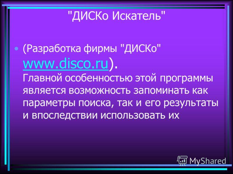 ДИСКо Искатель (Разработка фирмы ДИСКо www.disco.ru). Главной особенностью этой программы является возможность запоминать как параметры поиска, так и его результаты и впоследствии использовать их www.disco.ru