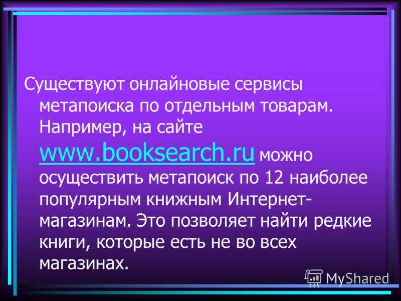Существуют онлайновые сервисы метапоиска по отдельным товарам. Например, на сайте www.booksearch.ru можно осуществить метапоиск по 12 наиболее популярным книжным Интернет- магазинам. Это позволяет найти редкие книги, которые есть не во всех магазинах